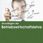 Grundlagen der Betriebswirtschaftslehre – Neue Auflage den gesetzlichen Änderungen angepasst